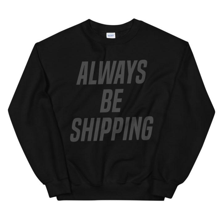 Always Be Shipping Sweatshirt